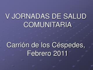 V JORNADAS DE SALUD COMUNITARIA Carrión de los Céspedes, Febrero 2011