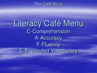 The Café Book Literacy Café Menu C-Comprehension A-Accuracy   F-Fluency E-Expanded Vocabulary