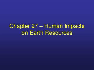Chapter 27 – Human Impacts on Earth Resources