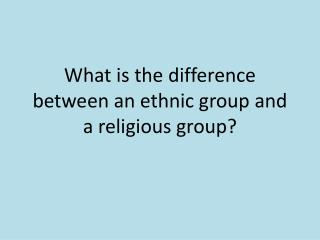 What is the difference between an ethnic group and a religious group?