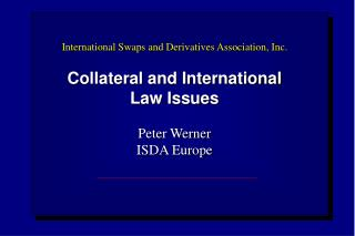 International Swaps and Derivatives Association, Inc.  Collateral and International  Law Issues  Peter Werner ISDA Europ