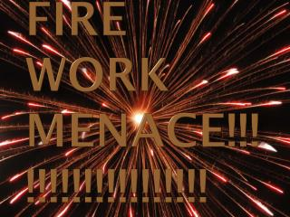 Fire work menace!!!!!!!!!!!!!!!!!!!