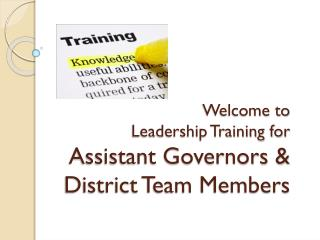 Welcome to  Leadership Training for  Assistant Governors & District Team Members
