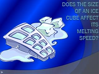 DOES THE SIZE OF AN ICE CUBE Affect ITS MELTING SPEED?