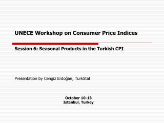 UNECE Workshop on  Consumer Price Indices Session 6: Seasonal Products in the Turkish CPI