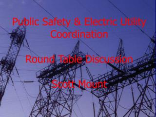 Public Safety & Electric Utility Coordination Round Table Discussion Scott Mount