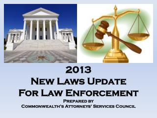 2013  New Laws Update For Law Enforcement Prepared by Commonwealth's Attorneys' Services Council