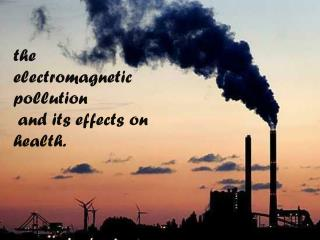 the electromagnetic  pollution and  its effects on  health.