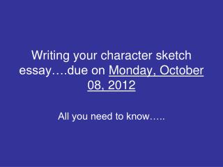 Writing your character sketch essay….due on  Monday, October 08, 2012