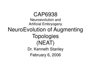 CAP6938 Neuroevolution and  Artificial Embryogeny NeuroEvolution of Augmenting Topologies (NEAT)