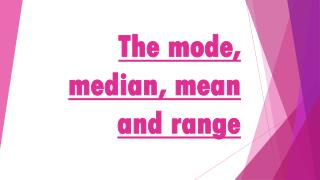 The mode, median, mean and range