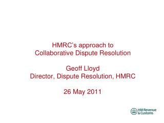 HMRC s approach to  Collaborative Dispute Resolution  Geoff Lloyd Director, Dispute Resolution, HMRC  26 May 2011
