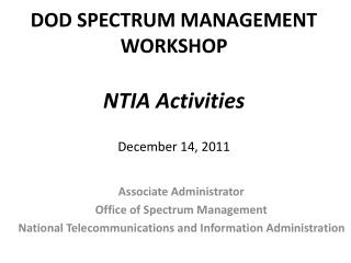 DOD SPECTRUM MANAGEMENT WORKSHOP NTIA Activities December 14, 2011