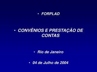 FORPLAD  CONVÊNIOS E PRESTAÇÃO DE CONTAS Rio de Janeiro 04 de Julho de 2004