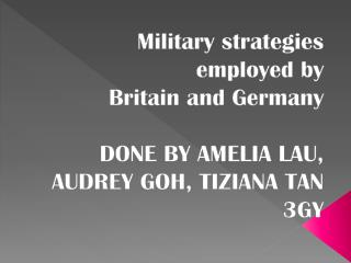Military strategies employed by  Britain and Germany DONE BY AMELIA LAU, AUDREY GOH, TIZIANA TAN