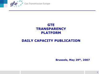 GTE TRANSPARENCY PLATFORM DAILY CAPACITY PUBLICATION Brussels, May 29 th , 2007