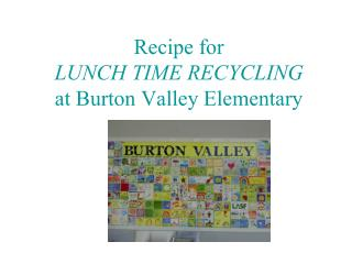 Recipe for  LUNCH TIME RECYCLING at Burton Valley Elementary