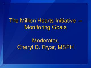 The Million Hearts Initiative  – Monitoring Goals Moderator,  Cheryl D. Fryar, MSPH