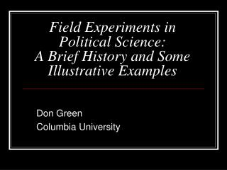 Field Experiments in Political Science:  A Brief History and Some Illustrative Examples