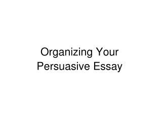 Organizing Your  Persuasive  Essay