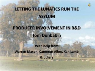 LETTING THE LUNATICS RUN THE ASYLUM PRODUCER INVOLVEMENT IN R&D Tom Dunbabin  With help from: