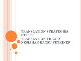 TRANSLAT I ON STRATEG I ES ETI 301 TRANSLATİON THEORY NESLİHAN KANSU-YETKİNER