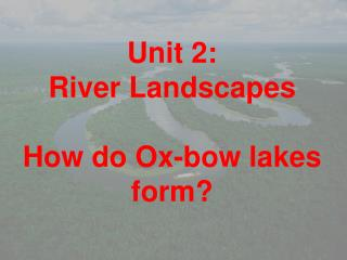 Unit 2: River Landscapes How do Ox-bow lakes form?