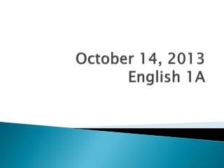 October  14,  2013 English 1A