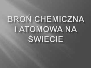Broń  Chemiczna  i atomowa na świecie