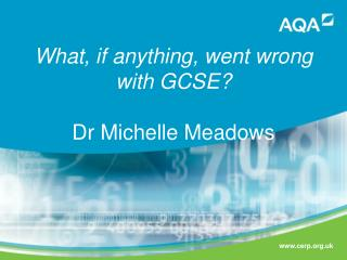 What, if anything, went wrong with GCSE ? Dr Michelle Meadows