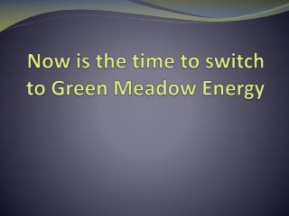 Now is the time to switch to Green Meadow Energy