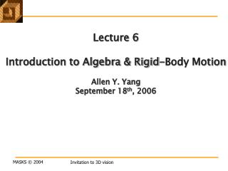 Lecture 6 Introduction to Algebra & Rigid-Body Motion Allen Y. Yang September 18 th , 2006