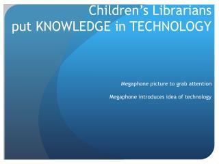 Children's Librarians  put KNOWLEDGE in TECHNOLOGY