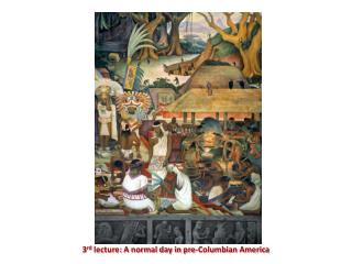 3 rd  lecture: A normal day in pre-Columbian America