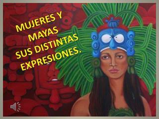 MUJERES Y MAYAS SUS DISTINTAS EXPRESIONES.