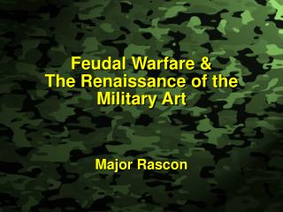Feudal Warfare & The Renaissance of the  Military Art Major Rascon
