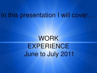 In this presentation I will cover… WORK EXPERIENCE  June to July 2011