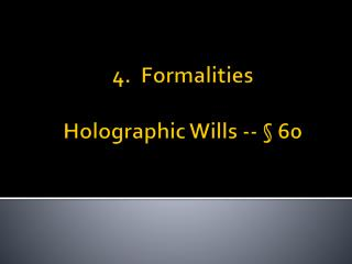 4.  Formalities Holographic Wills -- § 60