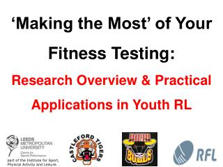 'Making the Most' of Your Fitness Testing:  Research Overview & Practical Applications in Youth RL