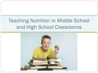 Teaching Nutrition in  Middle School and High  School Classrooms