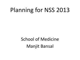 Planning for NSS 2013 School of Medicine Manjit Bansal