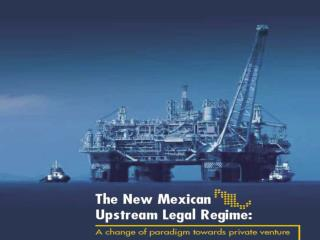 The New Mexican Upstream Legal Regime A change of paradigm towards private venture