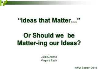 """Ideas that Matter…"" Or Should we  be  Matter-ing our Ideas?"