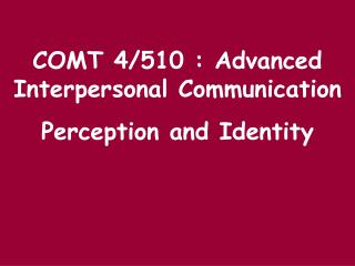 COMT 4/510 : Advanced Interpersonal Communication Perception and Identity