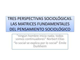 TRES PERSPECTIVAS SOCIOLÓGICAS. LAS MATRICES FUNDAMENTALES DEL PENSAMIENTO SOCIOLÓGICO