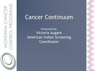 Cancer Continuum Presented by: Victoria Augare American Indian Screening Coordinator
