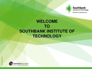 WELCOME  TO  SOUTHBANK INSTITUTE OF TECHNOLOGY