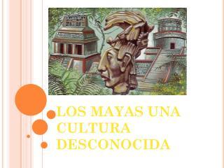 LOS MAYAS UNA CULTURA DESCONOCIDA