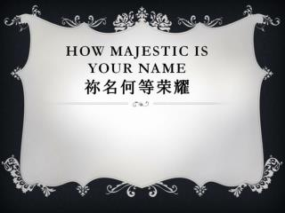 How majestic is  your name 祢 名何等 荣耀