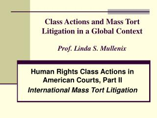 Class Actions and Mass Tort Litigation in a Global Context Prof. Linda S. Mullenix